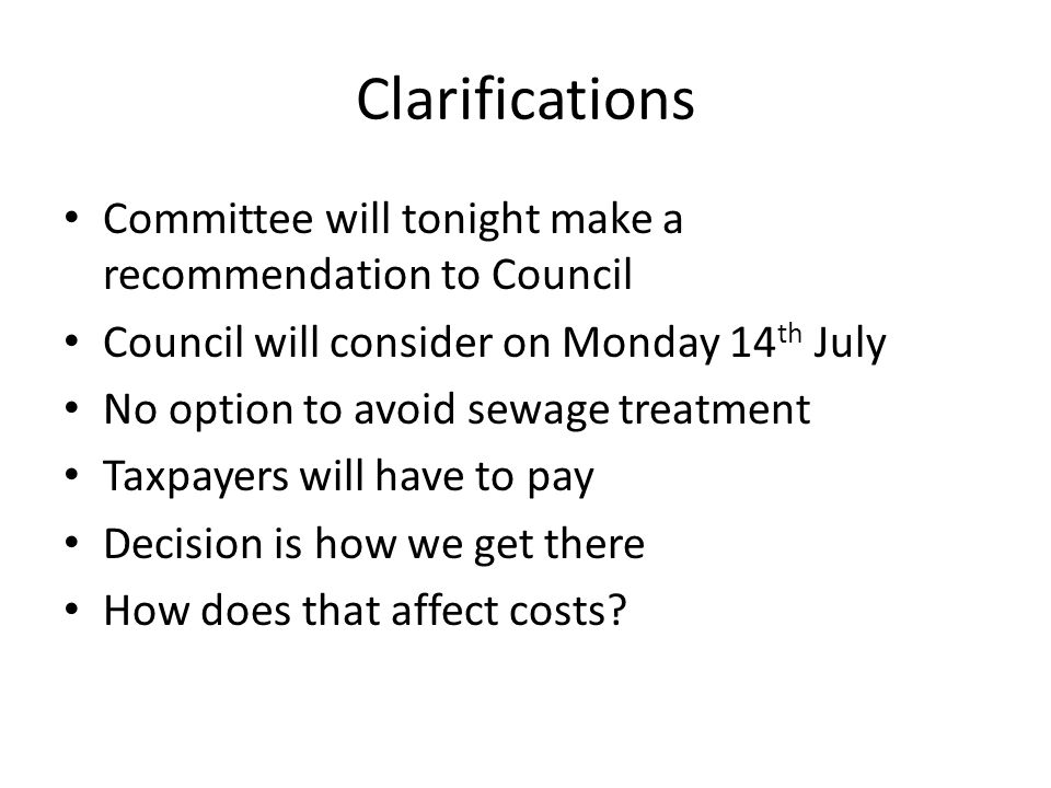 Clarifications Committee will tonight make a recommendation to Council Council will consider on Monday 14 th July No option to avoid sewage treatment Taxpayers will have to pay Decision is how we get there How does that affect costs
