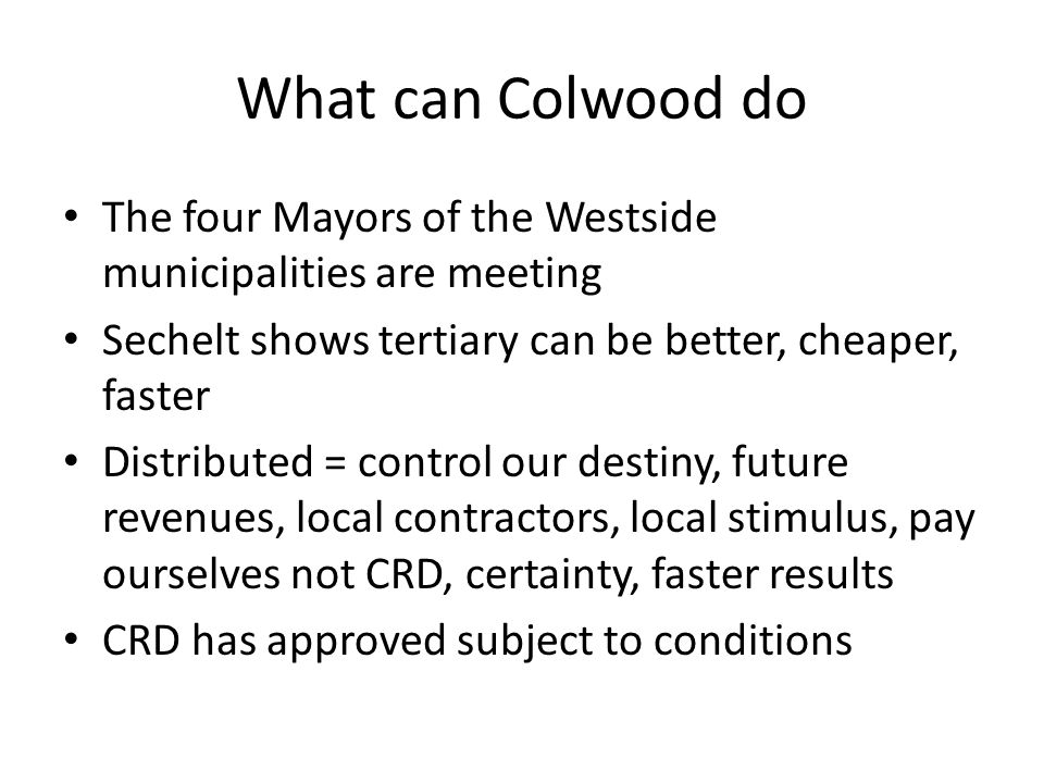 What can Colwood do The four Mayors of the Westside municipalities are meeting Sechelt shows tertiary can be better, cheaper, faster Distributed = control our destiny, future revenues, local contractors, local stimulus, pay ourselves not CRD, certainty, faster results CRD has approved subject to conditions