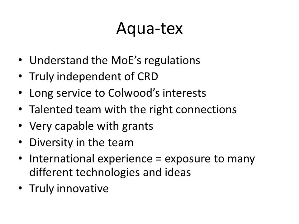 Aqua-tex Understand the MoE's regulations Truly independent of CRD Long service to Colwood's interests Talented team with the right connections Very capable with grants Diversity in the team International experience = exposure to many different technologies and ideas Truly innovative