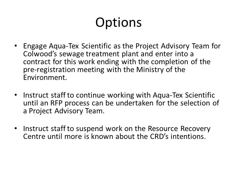 Options Engage Aqua-Tex Scientific as the Project Advisory Team for Colwood's sewage treatment plant and enter into a contract for this work ending with the completion of the pre-registration meeting with the Ministry of the Environment.