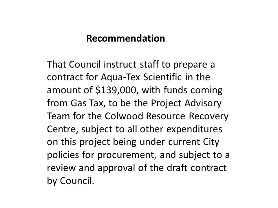 Recommendation That Council instruct staff to prepare a contract for Aqua-Tex Scientific in the amount of $139,000, with funds coming from Gas Tax, to be the Project Advisory Team for the Colwood Resource Recovery Centre, subject to all other expenditures on this project being under current City policies for procurement, and subject to a review and approval of the draft contract by Council.