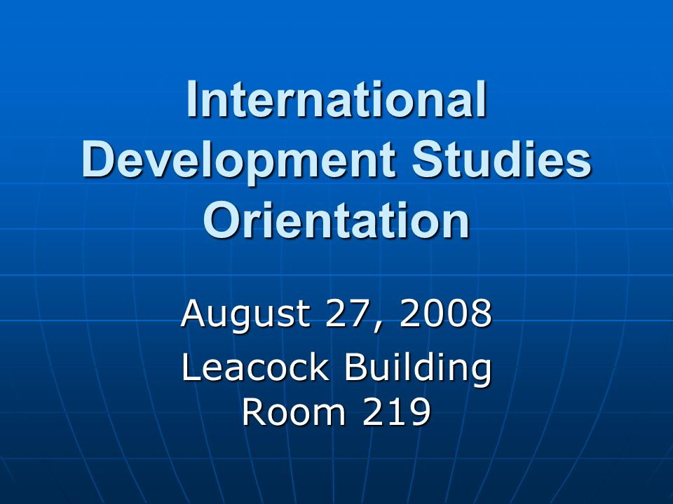 International Development Studies Orientation August 27, 2008 Leacock Building Room 219