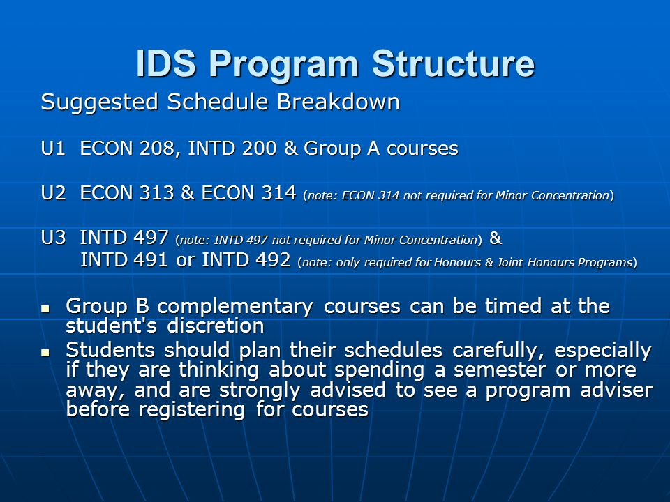 IDS Program Structure Suggested Schedule Breakdown U1 ECON 208, INTD 200 & Group A courses U2 ECON 313 & ECON 314 (note: ECON 314 not required for Minor Concentration) U3 INTD 497 (note: INTD 497 not required for Minor Concentration) & INTD 491 or INTD 492 (note: only required for Honours & Joint Honours Programs) INTD 491 or INTD 492 (note: only required for Honours & Joint Honours Programs) Group B complementary courses can be timed at the student s discretion Group B complementary courses can be timed at the student s discretion Students should plan their schedules carefully, especially if they are thinking about spending a semester or more away, and are strongly advised to see a program adviser before registering for courses Students should plan their schedules carefully, especially if they are thinking about spending a semester or more away, and are strongly advised to see a program adviser before registering for courses