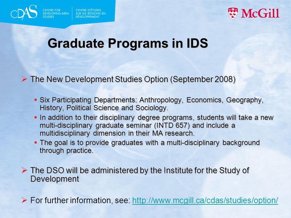 Graduate Programs in IDS  The New Development Studies Option (September 2008)  Six Participating Departments: Anthropology, Economics, Geography, History, Political Science and Sociology.