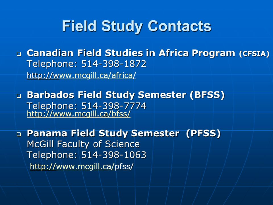 Field Study Contacts  Canadian Field Studies in Africa Program (CFSIA) Telephone:  Barbados Field Study Semester (BFSS) Telephone:  Panama Field Study Semester (PFSS) McGill Faculty of Science Telephone: