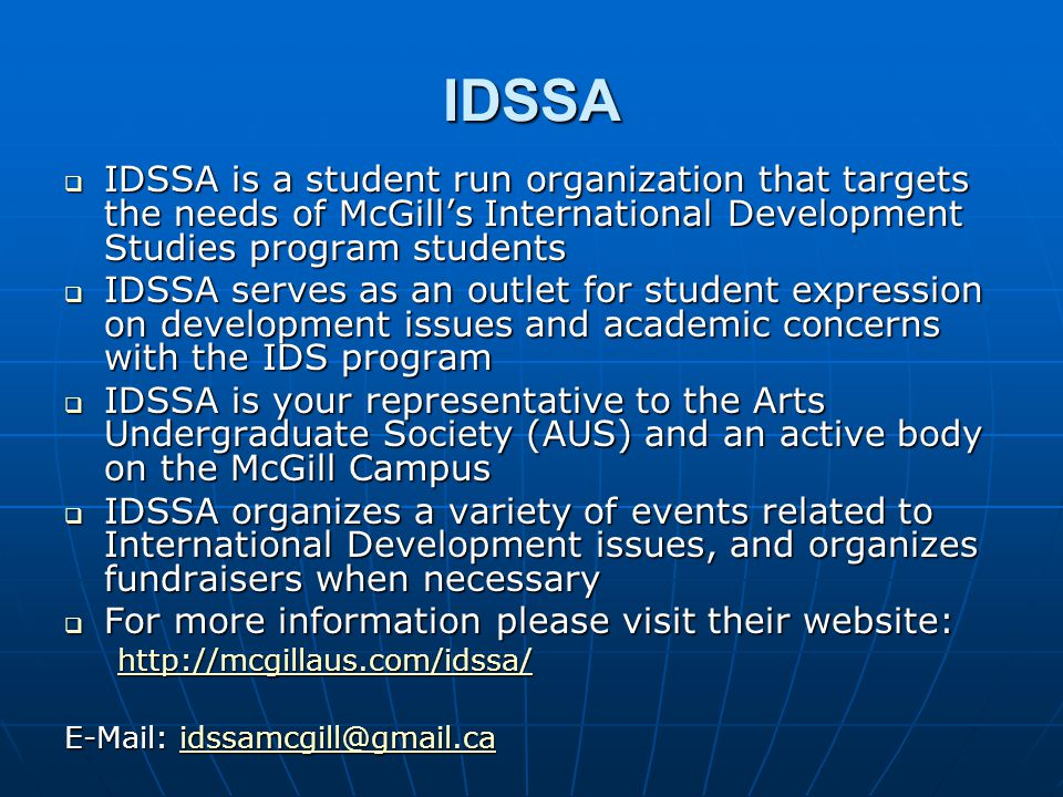 IDSSA  IDSSA is a student run organization that targets the needs of McGill's International Development Studies program students  IDSSA serves as an outlet for student expression on development issues and academic concerns with the IDS program  IDSSA is your representative to the Arts Undergraduate Society (AUS) and an active body on the McGill Campus  IDSSA organizes a variety of events related to International Development issues, and organizes fundraisers when necessary  For more information please visit their website: