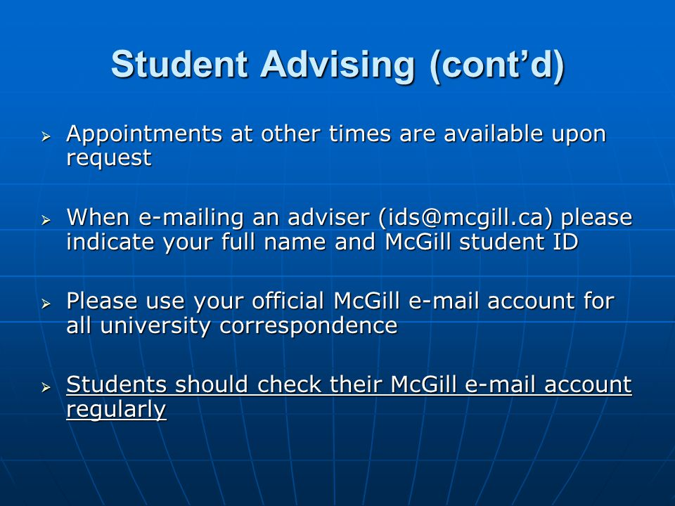 Student Advising (cont'd)  Appointments at other times are available upon request  When  ing an adviser please indicate your full name and McGill student ID  Please use your official McGill  account for all university correspondence  Students should check their McGill  account regularly