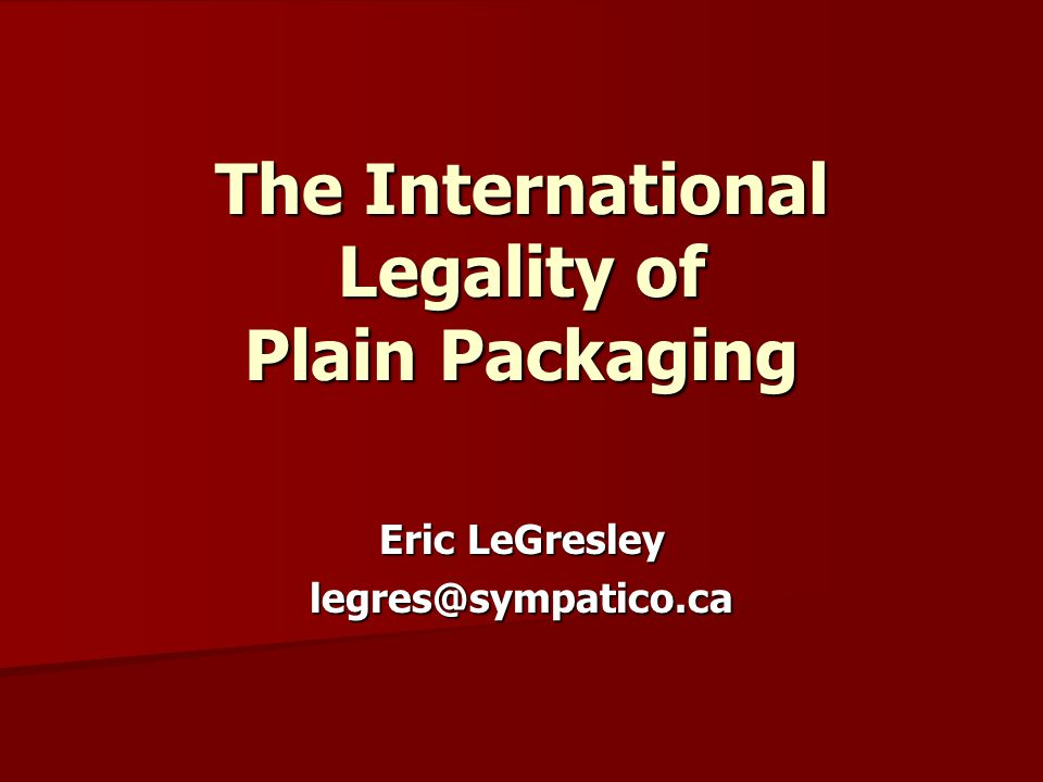 The International Legality of Plain Packaging Eric LeGresley legres@sympatico.ca
