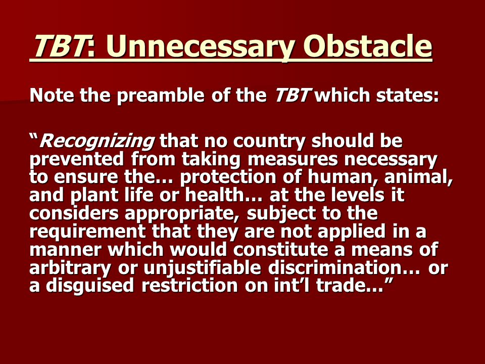TBT: Unnecessary Obstacle Note the preamble of the TBT which states: Recognizing that no country should be prevented from taking measures necessary to ensure the… protection of human, animal, and plant life or health… at the levels it considers appropriate, subject to the requirement that they are not applied in a manner which would constitute a means of arbitrary or unjustifiable discrimination… or a disguised restriction on int'l trade...