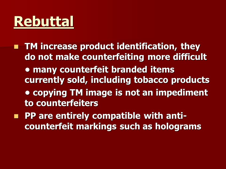 Rebuttal TM increase product identification, they do not make counterfeiting more difficult TM increase product identification, they do not make counterfeiting more difficult many counterfeit branded items currently sold, including tobacco products many counterfeit branded items currently sold, including tobacco products copying TM image is not an impediment to counterfeiters copying TM image is not an impediment to counterfeiters PP are entirely compatible with anti- counterfeit markings such as holograms PP are entirely compatible with anti- counterfeit markings such as holograms