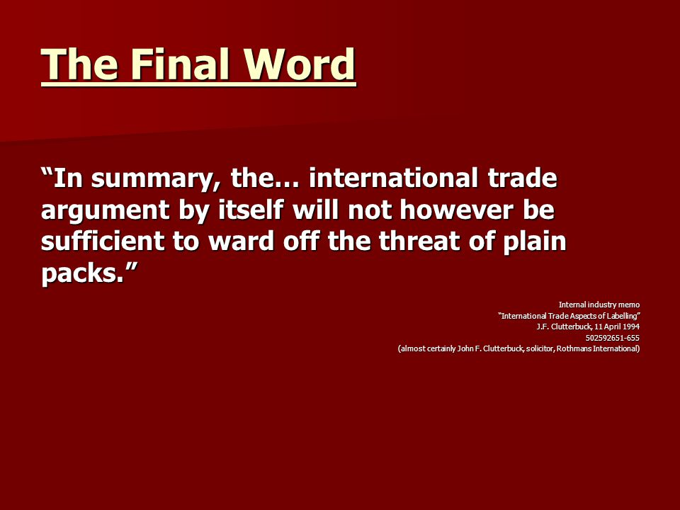 The Final Word In summary, the… international trade argument by itself will not however be sufficient to ward off the threat of plain packs. Internal industry memo International Trade Aspects of Labelling J.F.