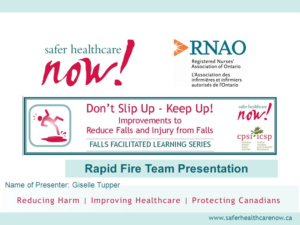 www.saferhealthcarenow.ca Rapid Fire Team Presentation Name of Presenter: Giselle Tupper