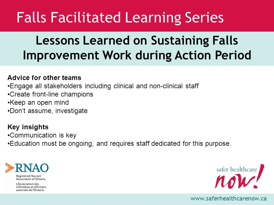 www.saferhealthcarenow.ca Falls Facilitated Learning Series Lessons Learned on Sustaining Falls Improvement Work during Action Period Advice for other teams Engage all stakeholders including clinical and non-clinical staff Create front-line champions Keep an open mind Don't assume, investigate Key insights Communication is key Education must be ongoing, and requires staff dedicated for this purpose.
