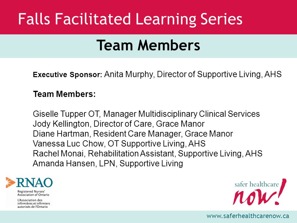 www.saferhealthcarenow.ca Falls Facilitated Learning Series Team Members Executive Sponsor: Anita Murphy, Director of Supportive Living, AHS Team Members: Giselle Tupper OT, Manager Multidisciplinary Clinical Services Jody Kellington, Director of Care, Grace Manor Diane Hartman, Resident Care Manager, Grace Manor Vanessa Luc Chow, OT Supportive Living, AHS Rachel Monai, Rehabilitation Assistant, Supportive Living, AHS Amanda Hansen, LPN, Supportive Living