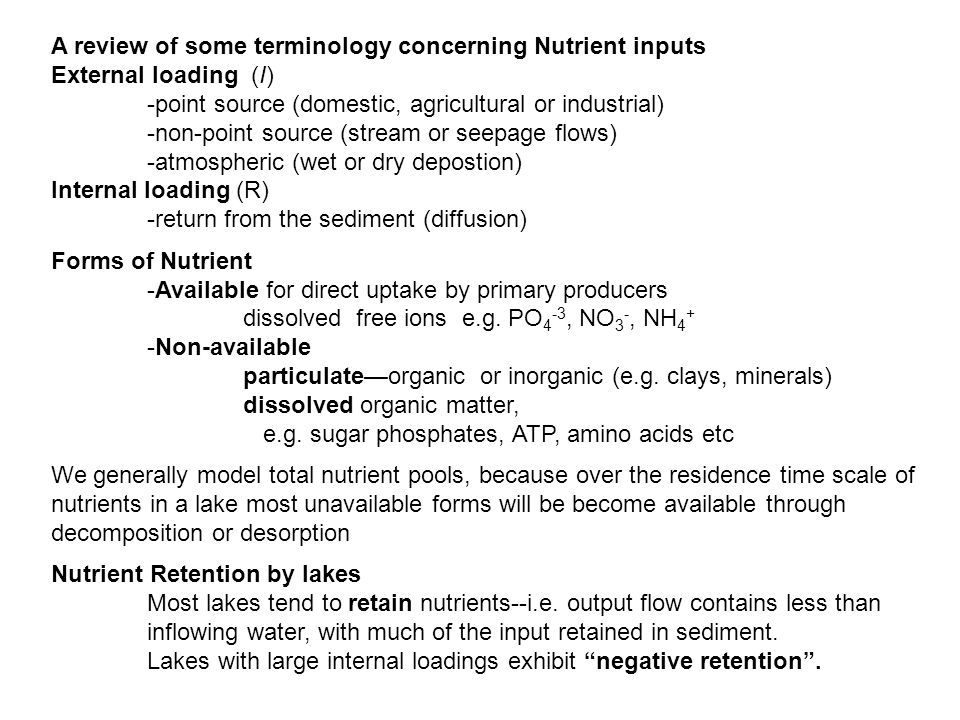 A review of some terminology concerning Nutrient inputs External loading (I) -point source (domestic, agricultural or industrial) -non-point source (stream or seepage flows) -atmospheric (wet or dry depostion) Internal loading (R) -return from the sediment (diffusion) Forms of Nutrient -Available for direct uptake by primary producers dissolved free ions e.g.