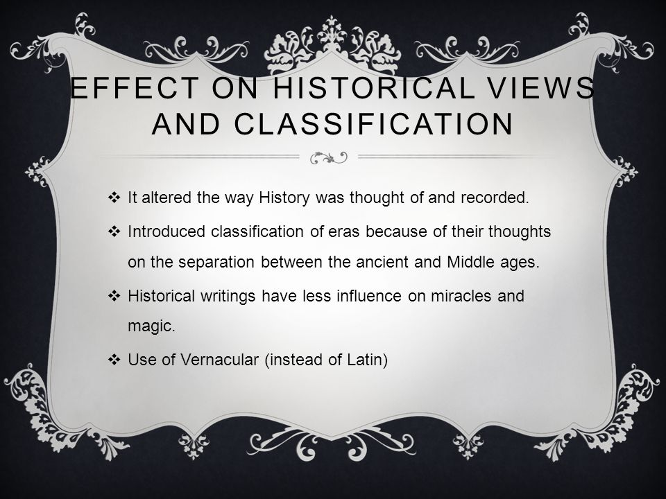 EFFECT ON HISTORICAL VIEWS AND CLASSIFICATION  It altered the way History was thought of and recorded.