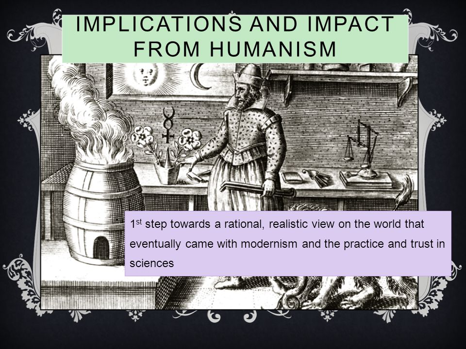IMPLICATIONS AND IMPACT FROM HUMANISM 1 st step towards a rational, realistic view on the world that eventually came with modernism and the practice and trust in sciences