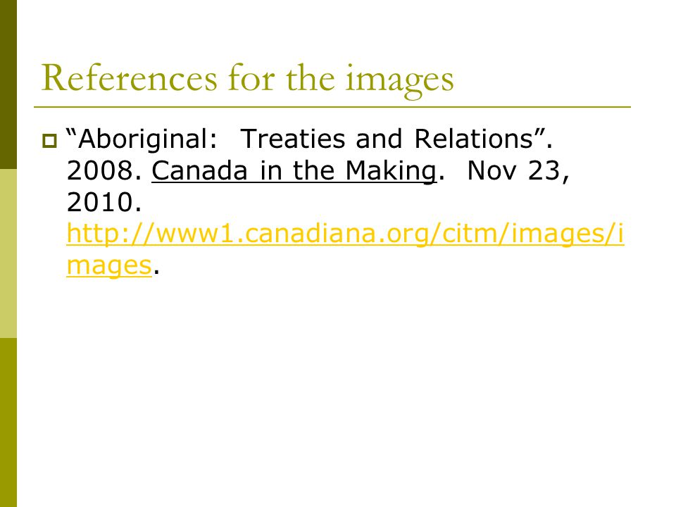 """References for the images  """"Aboriginal: Treaties and Relations"""". 2008. Canada in the Making. Nov 23, 2010. http://www1.canadiana.org/citm/images/i ma"""