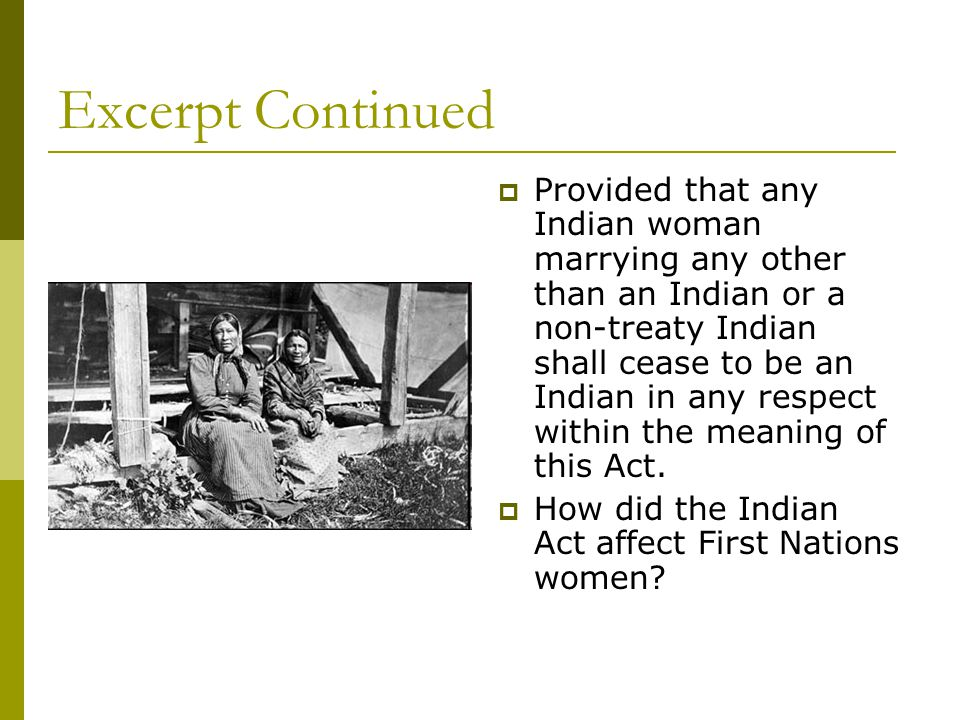 Excerpt Continued  Provided that any Indian woman marrying any other than an Indian or a non-treaty Indian shall cease to be an Indian in any respect