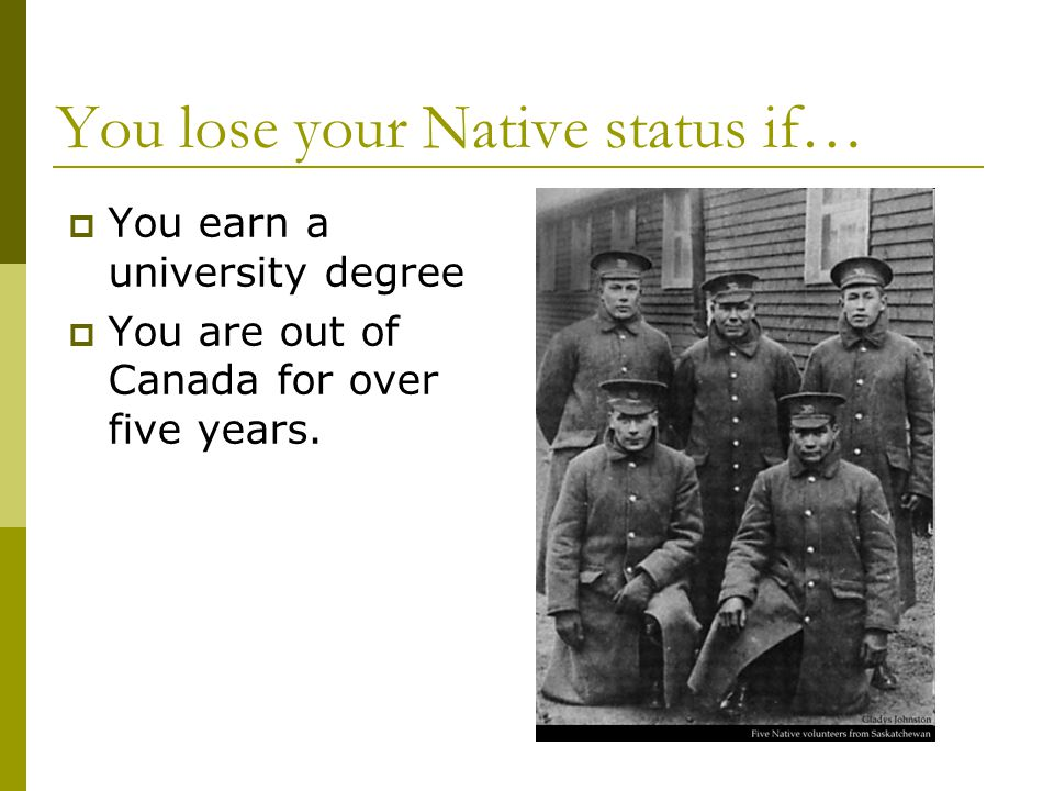You lose your Native status if…  You earn a university degree  You are out of Canada for over five years.