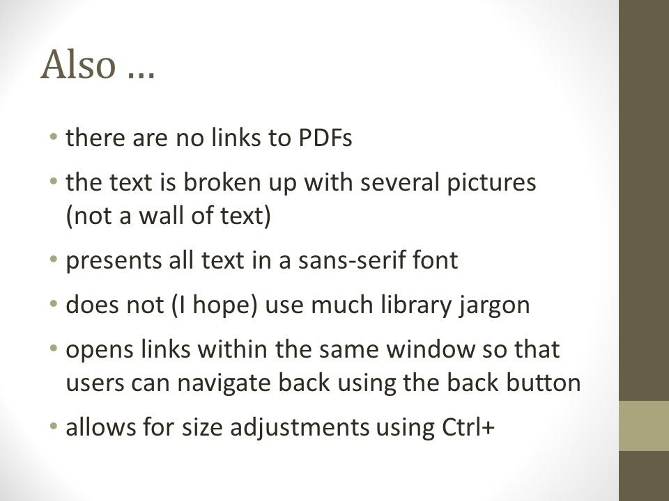 Also … there are no links to PDFs the text is broken up with several pictures (not a wall of text) presents all text in a sans-serif font does not (I hope) use much library jargon opens links within the same window so that users can navigate back using the back button allows for size adjustments using Ctrl+