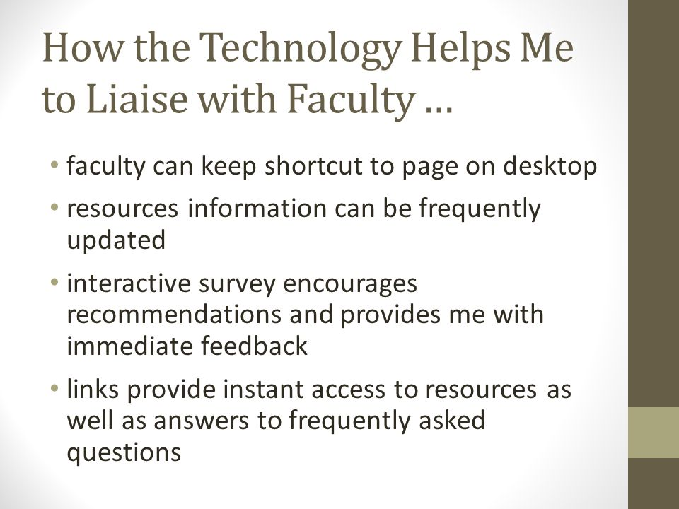 How the Technology Helps Me to Liaise with Faculty … faculty can keep shortcut to page on desktop resources information can be frequently updated interactive survey encourages recommendations and provides me with immediate feedback links provide instant access to resources as well as answers to frequently asked questions