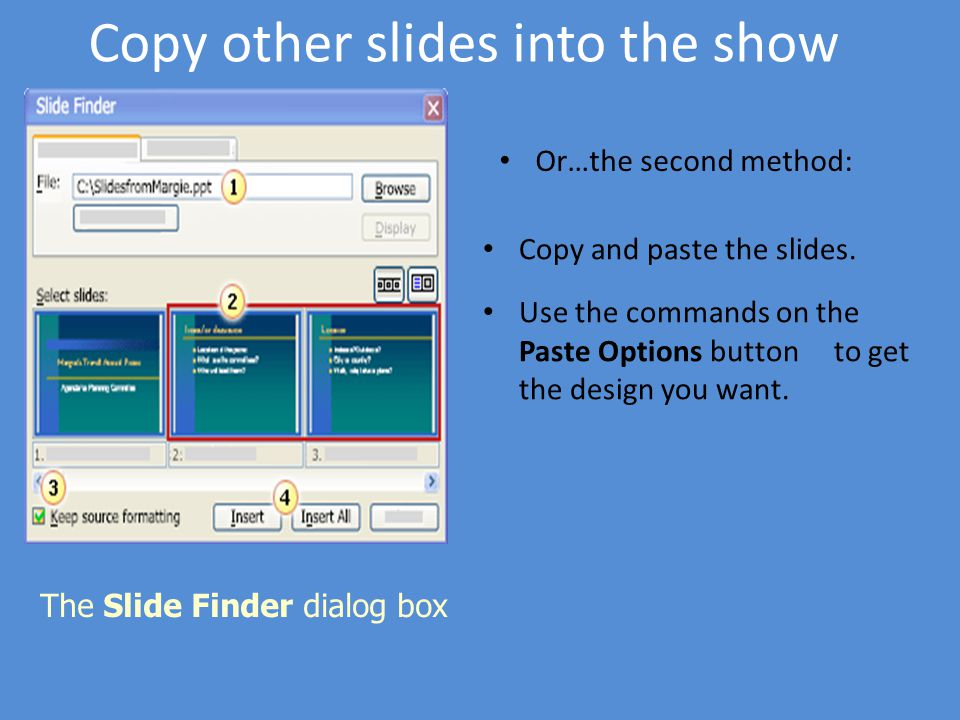 Copy other slides into the show Or…the second method: Copy and paste the slides. Use the commands on the Paste Options button to get the design you wa