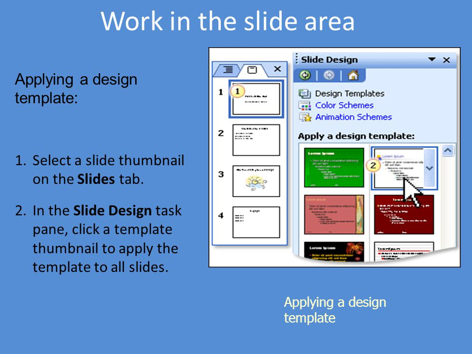 Work in the slide area Applying a design template Applying a design template: 1.Select a slide thumbnail on the Slides tab. 2.In the Slide Design task