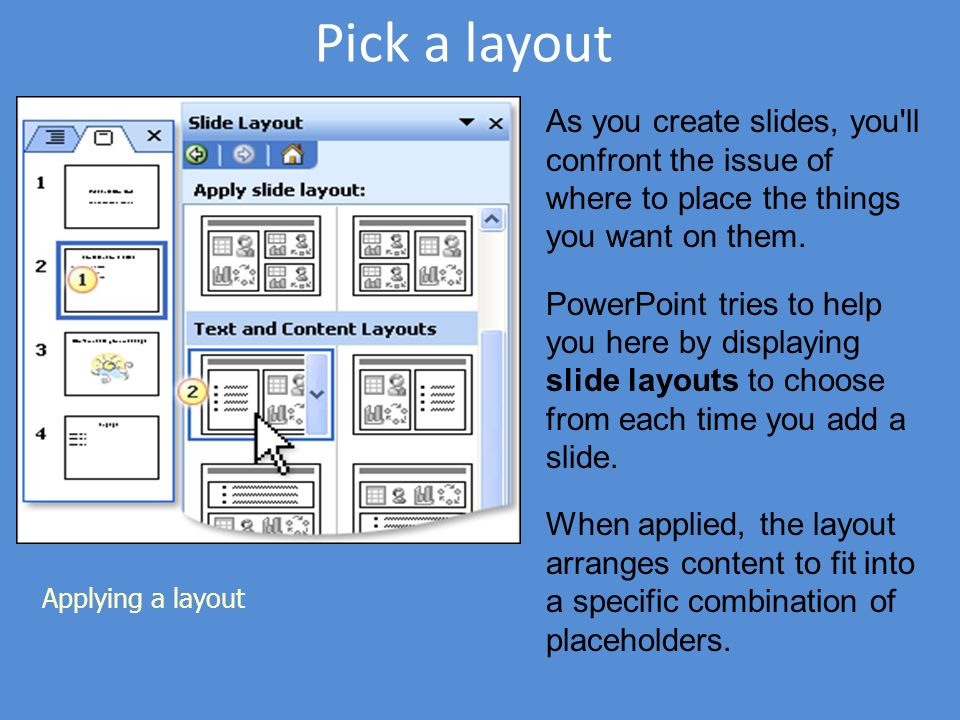Pick a layout Applying a layout As you create slides, you'll confront the issue of where to place the things you want on them. PowerPoint tries to hel