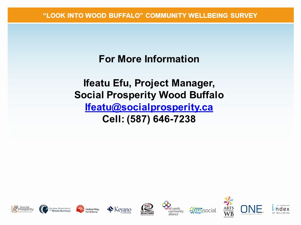 LOOK INTO WOOD BUFFALO COMMUNITY WELLBEING SURVEY For More Information Ifeatu Efu, Project Manager, Social Prosperity Wood Buffalo Ifeatu@socialprosperity.ca Cell: (587) 646-7238