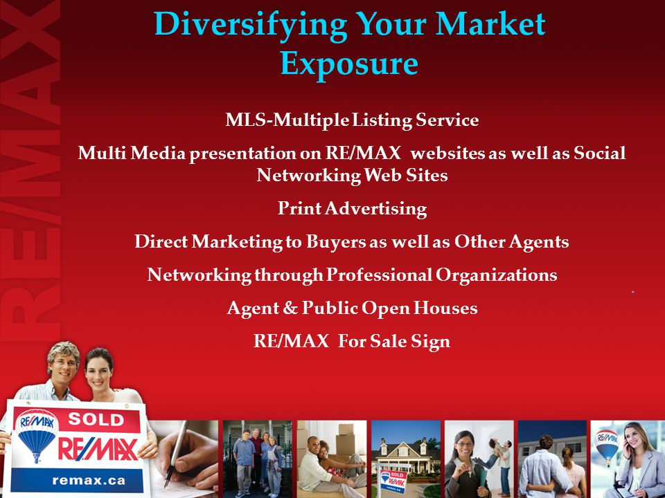 MLS-Multiple Listing Service Multi Media presentation on RE/MAX websites as well as Social Networking Web Sites Print Advertising Direct Marketing to Buyers as well as Other Agents Networking through Professional Organizations Agent & Public Open Houses RE/MAX For Sale Sign Diversifying Your Market Exposure