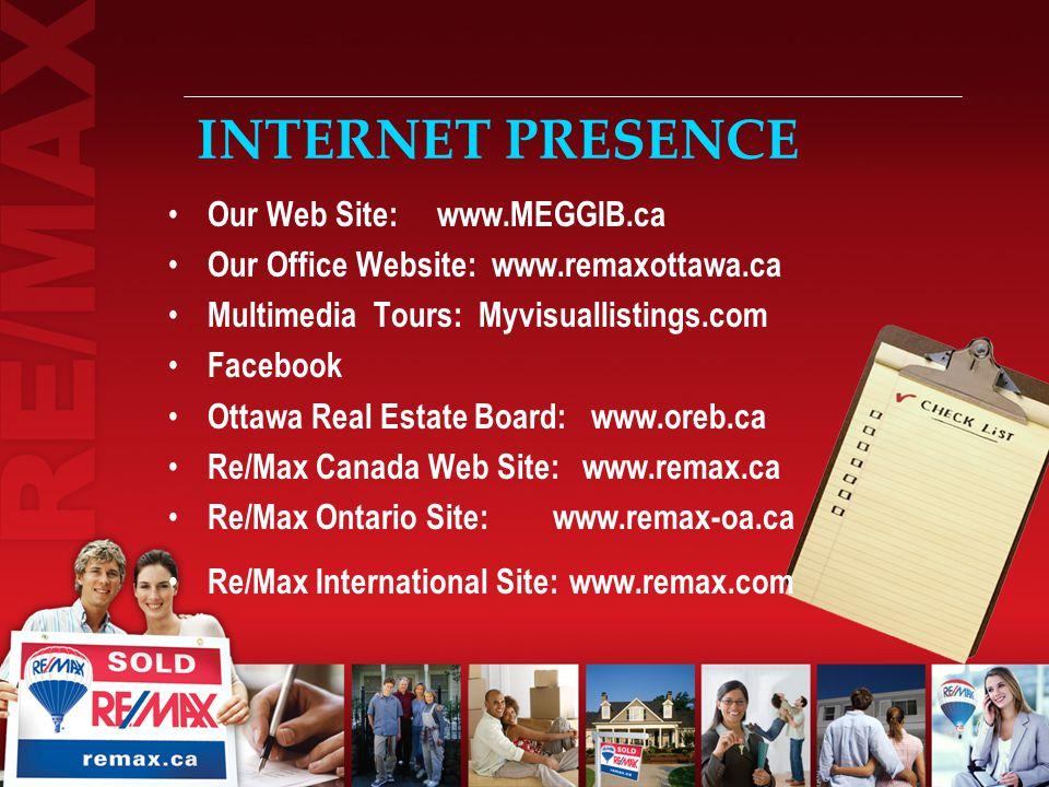 INTERNET PRESENCE Our Web Site:   Our Office Website:   Multimedia Tours: Myvisuallistings.com Facebook Ottawa Real Estate Board:   Re/Max Canada Web Site:   Re/Max Ontario Site:   Re/Max International Site: