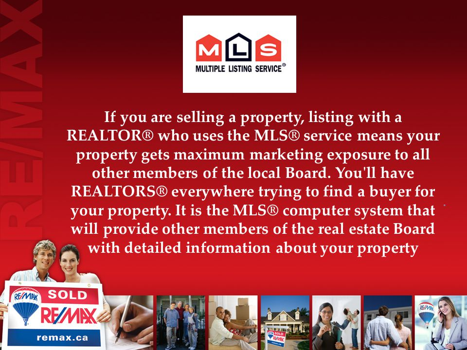 If you are selling a property, listing with a REALTOR® who uses the MLS® service means your property gets maximum marketing exposure to all other members of the local Board.