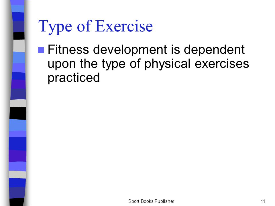 Sport Books Publisher11 Type of Exercise Fitness development is dependent upon the type of physical exercises practiced