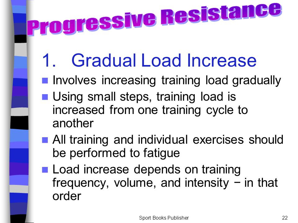 Sport Books Publisher22 1.Gradual Load Increase Involves increasing training load gradually Using small steps, training load is increased from one tra