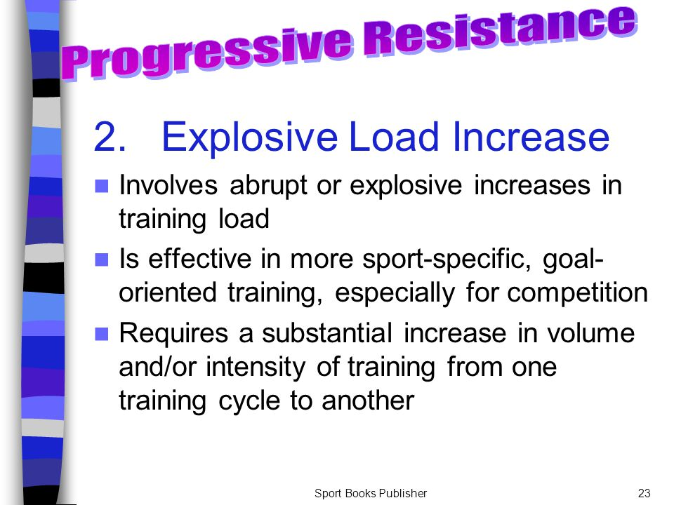 Sport Books Publisher23 2.Explosive Load Increase Involves abrupt or explosive increases in training load Is effective in more sport-specific, goal- o