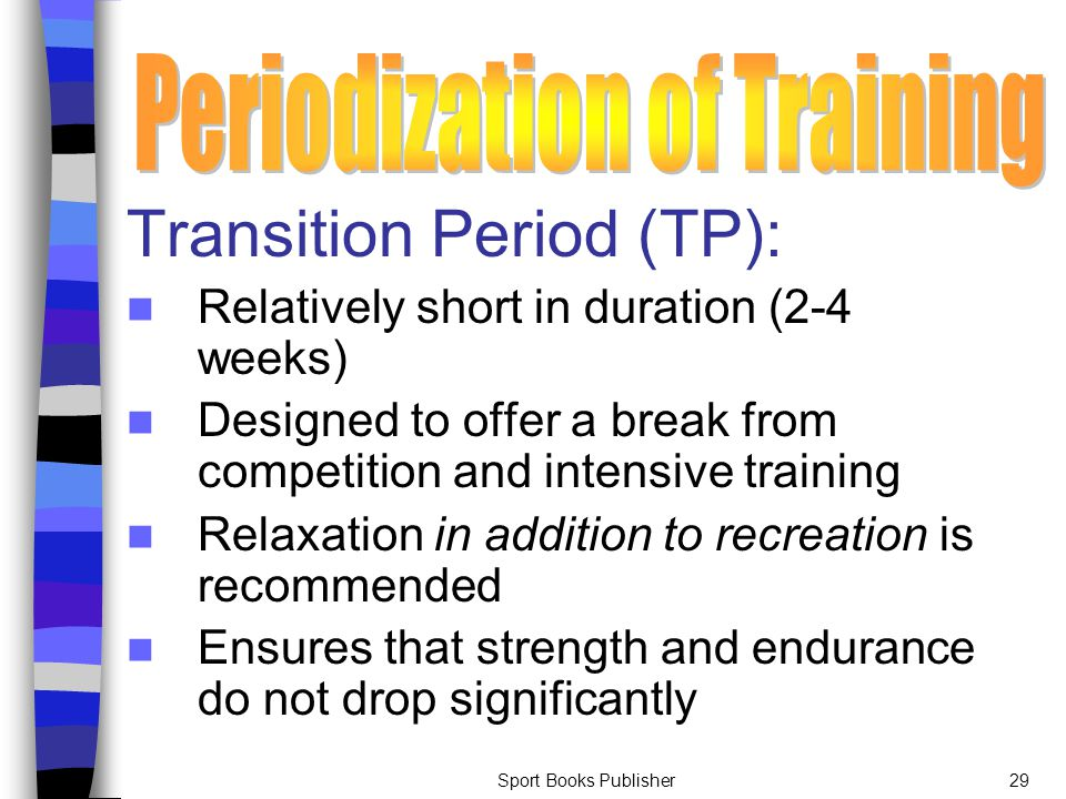 Sport Books Publisher29 Transition Period (TP): Relatively short in duration (2-4 weeks) Designed to offer a break from competition and intensive trai