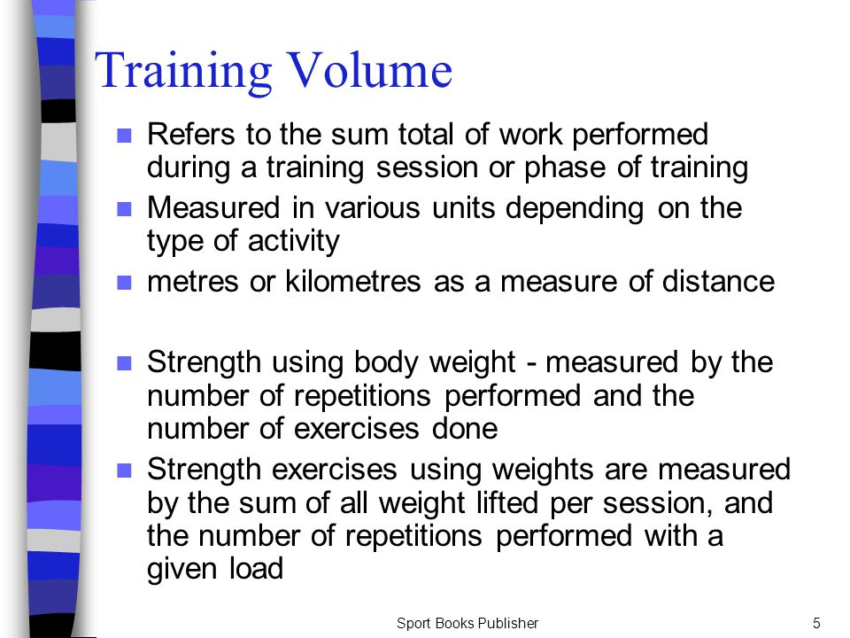 Sport Books Publisher5 Training Volume Refers to the sum total of work performed during a training session or phase of training Measured in various un