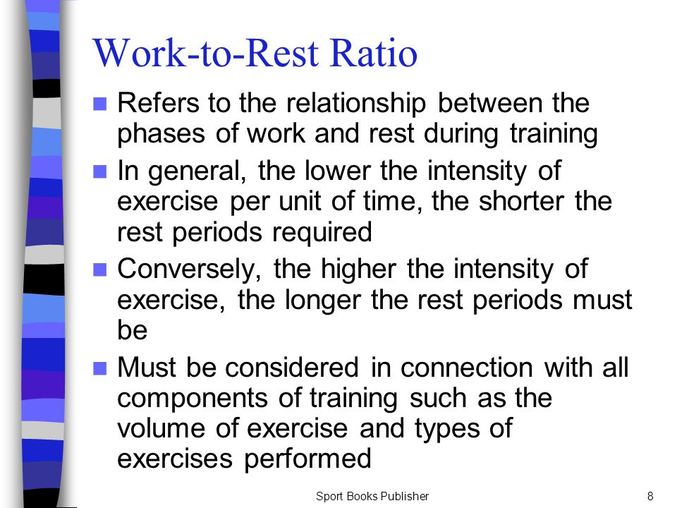 Sport Books Publisher8 Work-to-Rest Ratio Refers to the relationship between the phases of work and rest during training In general, the lower the int