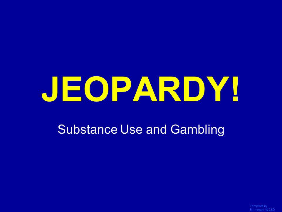 Template by Bill Arcuri, WCSD Click Once to Begin JEOPARDY! Substance Use and Gambling