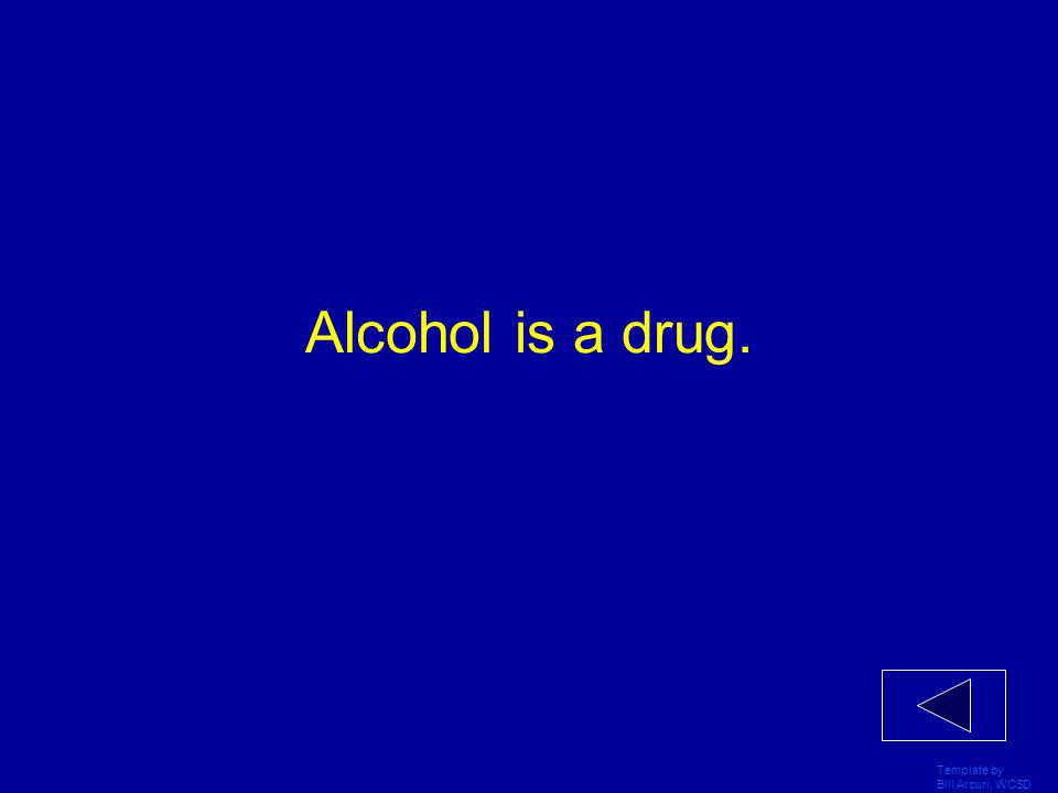 Template by Bill Arcuri, WCSD Alcohol is a drug.