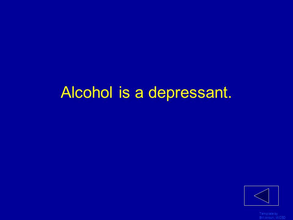 Template by Bill Arcuri, WCSD Alcohol is a depressant.