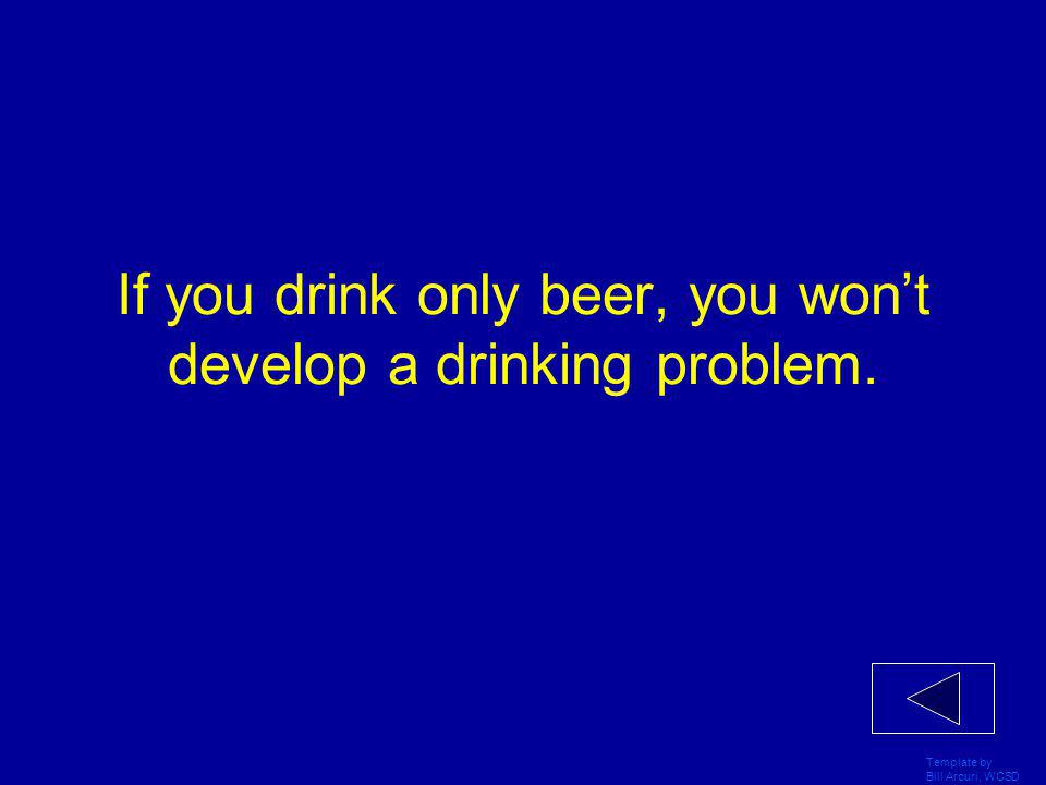 Template by Bill Arcuri, WCSD If you drink only beer, you won't develop a drinking problem.