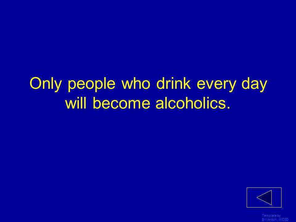 Template by Bill Arcuri, WCSD Only people who drink every day will become alcoholics.