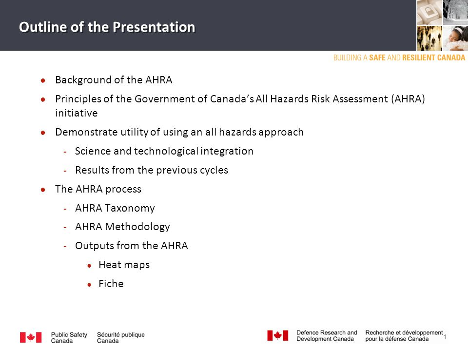 Outline of the Presentation ● Background of the AHRA ● Principles of the Government of Canada's All Hazards Risk Assessment (AHRA) initiative ● Demonstrate utility of using an all hazards approach ­ Science and technological integration ­ Results from the previous cycles ● The AHRA process ­ AHRA Taxonomy ­ AHRA Methodology ­ Outputs from the AHRA ● Heat maps ● Fiche 1