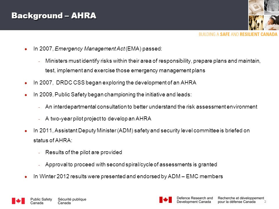 2 ● In 2007, Emergency Management Act (EMA) passed: ­ Ministers must identify risks within their area of responsibility, prepare plans and maintain, test, implement and exercise those emergency management plans ● In 2007, DRDC CSS began exploring the development of an AHRA ● In 2009, Public Safety began championing the initiative and leads: ­ An interdepartmental consultation to better understand the risk assessment environment ­ A two-year pilot project to develop an AHRA ● In 2011, Assistant Deputy Minister (ADM) safety and security level committee is briefed on status of AHRA: ­ Results of the pilot are provided ­ Approval to proceed with second spiral/cycle of assessments is granted ● In Winter 2012 results were presented and endorsed by ADM – EMC members Background – AHRA