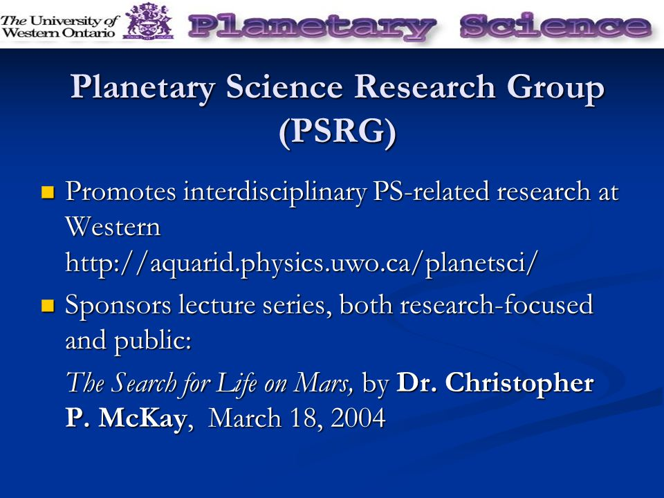 Planetary Science Research Group (PSRG) Promotes interdisciplinary PS-related research at Western http://aquarid.physics.uwo.ca/planetsci/ Promotes interdisciplinary PS-related research at Western http://aquarid.physics.uwo.ca/planetsci/ Sponsors lecture series, both research-focused and public: Sponsors lecture series, both research-focused and public: The Search for Life on Mars, by Dr.