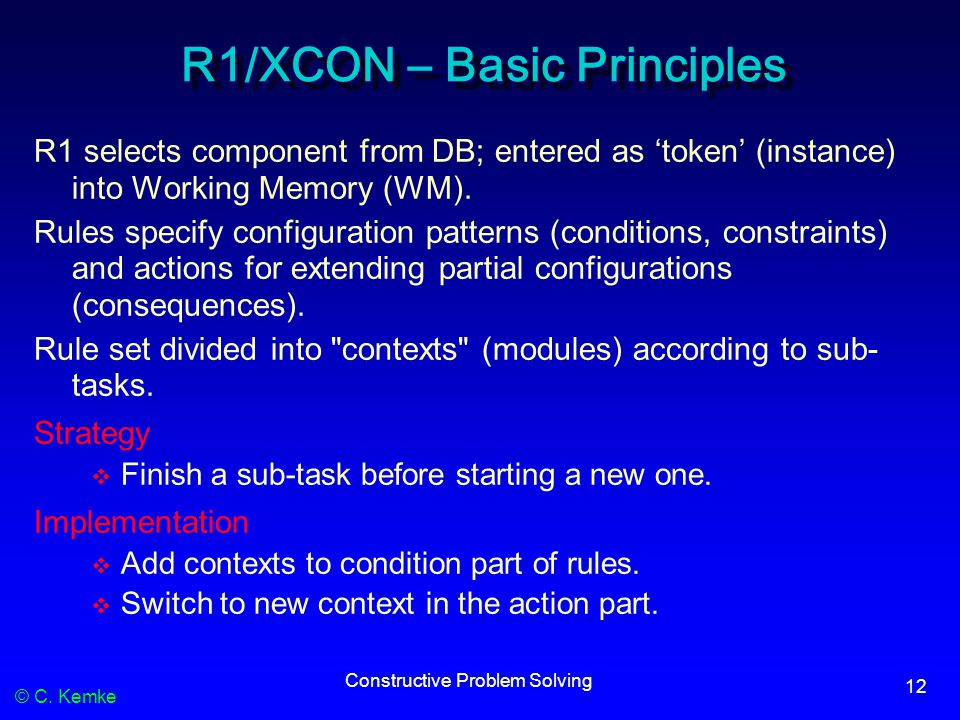© C. Kemke Constructive Problem Solving 12 R1/XCON – Basic Principles R1 selects component from DB; entered as 'token' (instance) into Working Memory