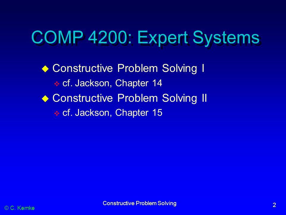 © C. Kemke Constructive Problem Solving 2 COMP 4200: Expert Systems  Constructive Problem Solving I  cf. Jackson, Chapter 14  Constructive Problem