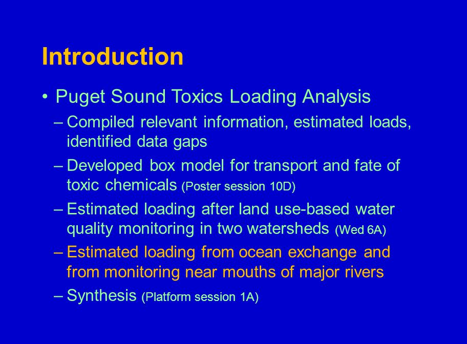 Introduction Puget Sound Toxics Loading Analysis –Compiled relevant information, estimated loads, identified data gaps –Developed box model for transport and fate of toxic chemicals (Poster session 10D) –Estimated loading after land use-based water quality monitoring in two watersheds (Wed 6A) –Estimated loading from ocean exchange and from monitoring near mouths of major rivers –Synthesis (Platform session 1A)